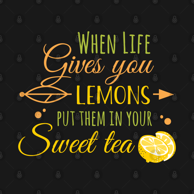 wHEN LIFE GIVES LEMONS PUT THEM IN YOUR SWEET TEA