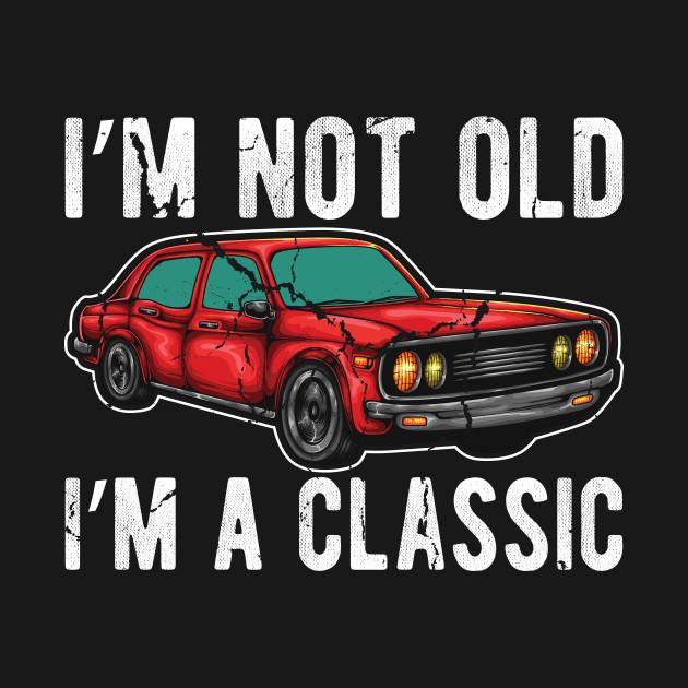 170f24e4 I'm not old I'm classic car funny T-shirt Gift - Im Not Old Im ...