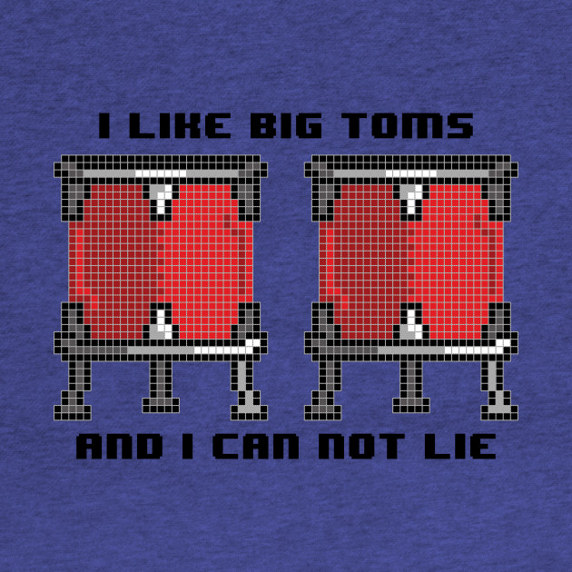 I like big toms and I can not lie