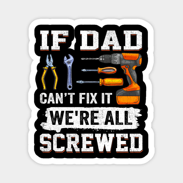 If Dad Can T Fix It We Re All Screwed Funny Father Gifts If Dad Cant Fix It Were All Screwed Magnet Teepublic