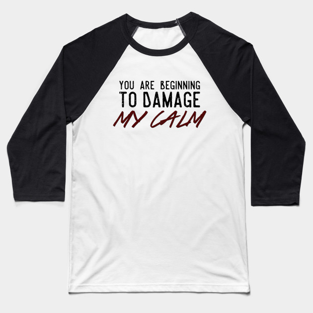 You Are Beginning To Damage My Calm Baseball T-Shirt