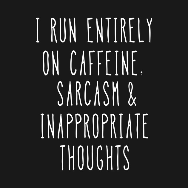 I run entirely on caffeine, sarcasm and inappropriate thoughts