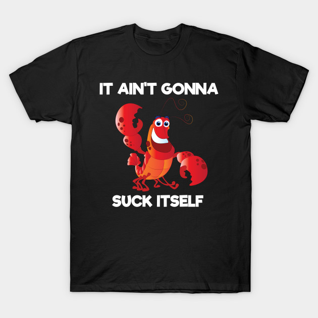 674cea143 Well It Aint Gonna Suck Itself Funny Crawfish Lobster TShirt T-Shirt