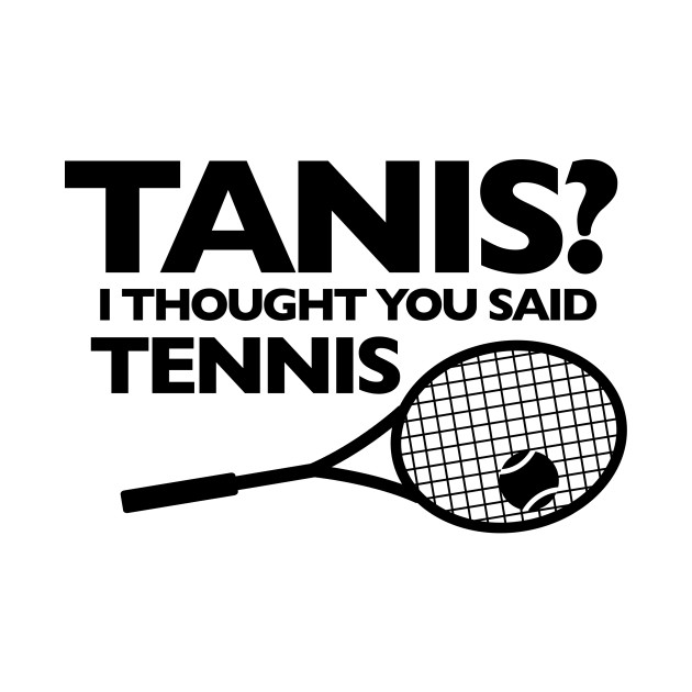 I THOUGHT YOU SAID TENNIS (black letters)