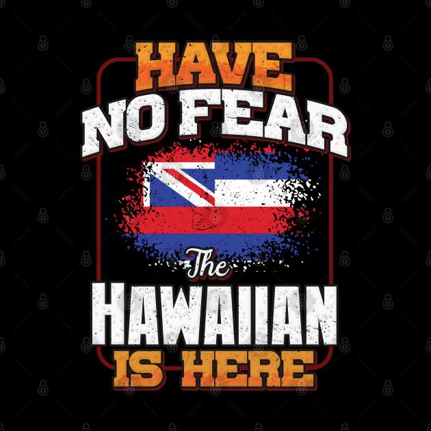 Hawaiian Flag  Have No Fear The Hawaiian Is Here - Gift for Hawaiian From Hawaii