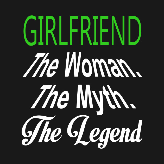Girlfriend The Woman The Myth The Legend – T