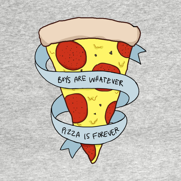 boys are whatever, pizza is forever