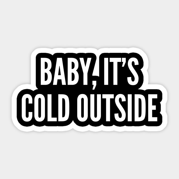 Baby It\'s Cold Outside - Funny Joke Statement Humor Slogan Quotes Saying