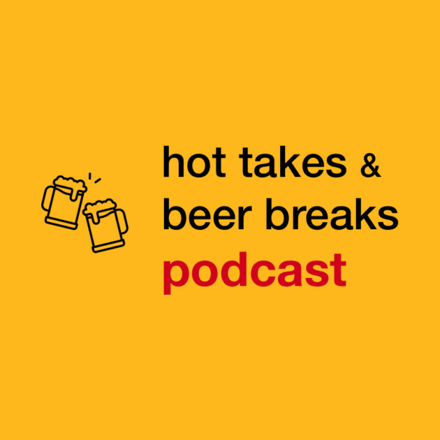 Hot Takes and Beer Breaks