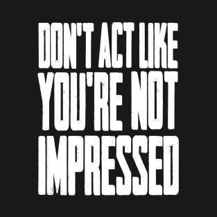 DON'T ACT LIKE YOU'RE NOT IMPRESSED t-shirts