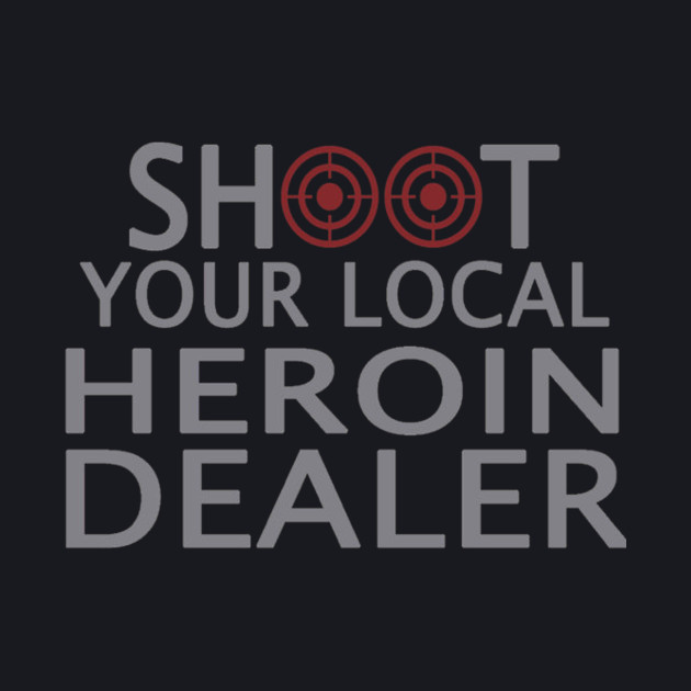 Shoot your local heroin dealer - Tshirts & Hoodies
