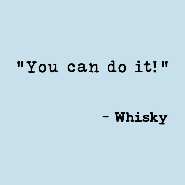 You Can Do It Says Whisky