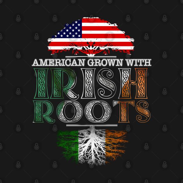 American Grown With Irish Roots - Gift Ireland Irish