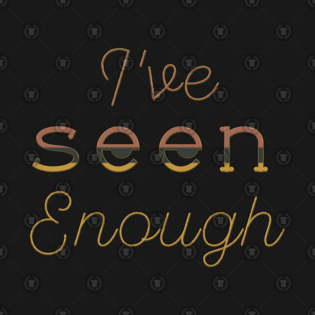 I've Seen Enough