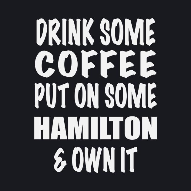 Drink Some Coffee Put on Some Hamilton & Own It (white text)