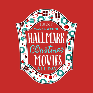 I JUST WANNA WATCH HALLMARK CHRISTMAS MOVIES ALL DAY t-shirts