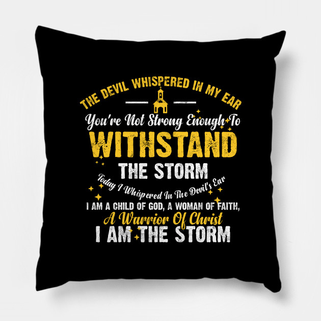 THE DEVIL WHISPERED IN MY EAR YOU'RE NOT STRONG ENOUGH TO WITHSTAND THE STORM TODAY I WHISPERED IN THE DEVIL'S EAR  I AM A CHILD OF GOD, A WOMAN OF FAITH, A WARRIOR OF CHRIST I AM THE STORM BIBLE