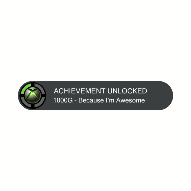 ACHIEVEMENT UNLOCKED - Because I'm Awesome!!