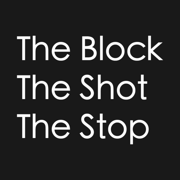 The Block, The Shot, The Stop