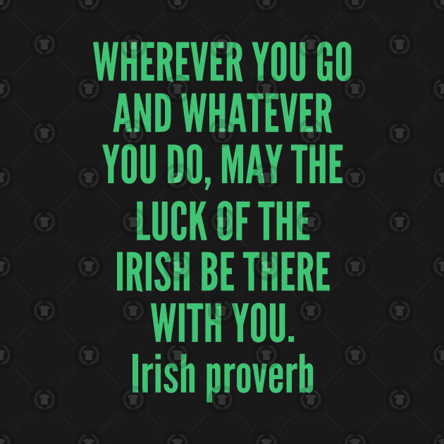 Wherever you go and whatever you do may the luck of the Irish be there with  you