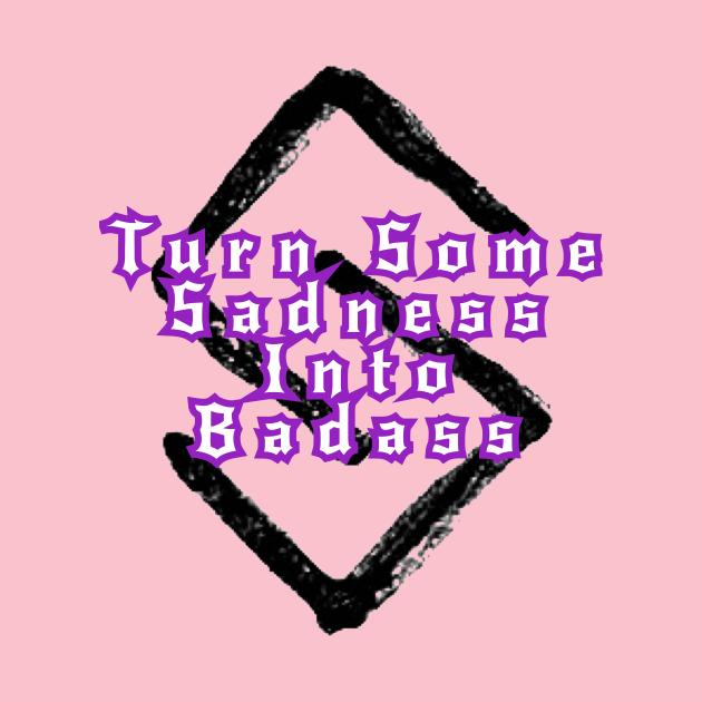 Turn Some Sadness Into Badass