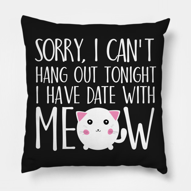 Sorry I can't hang out tonight I have date with meow
