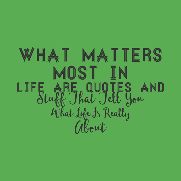 What Matters Most In Life Are Quotes And Stuff That Tell You What