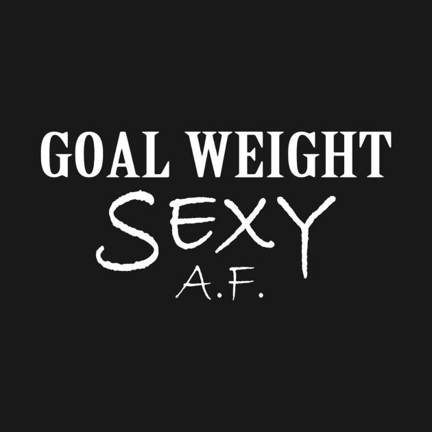 Goal weight sexy af shirt