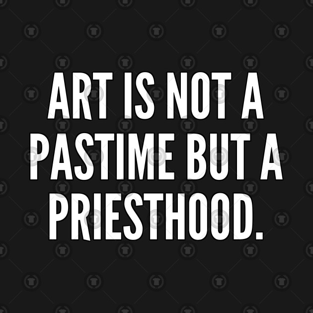 Art is not a pastime but a priesthood