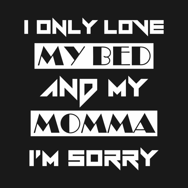 I Only Love My Bed And My Momma Tees Im Sorry Quote Show With