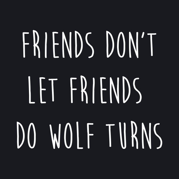 Friend Don't Let Friends Do Wolf Turns