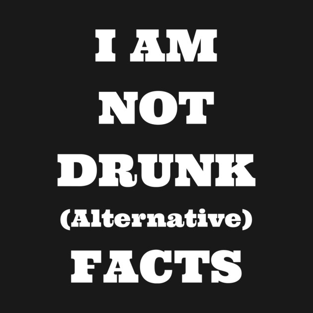 I Am Not Drunk (Alternative) Facts - Funny Drinking T-Shirt