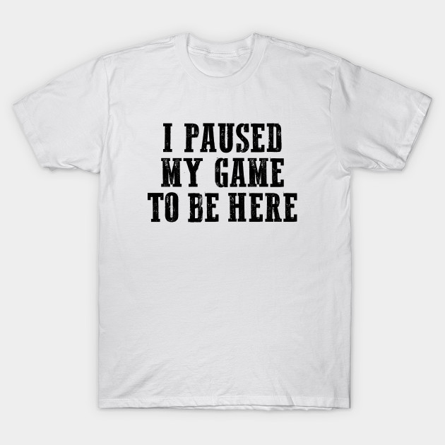 81fc6509 I paused my game to be here, Cool Gamer, Gaming shirt, Gaming nerd T-Shirt