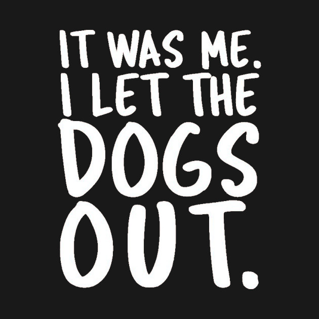 It Was Me I let the Dogs Out Hilarious