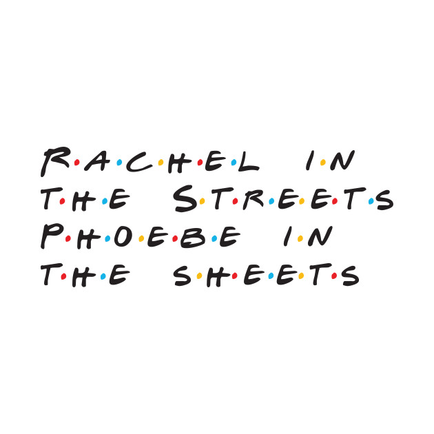 Rachel in the streets, Phoebe in the sheets
