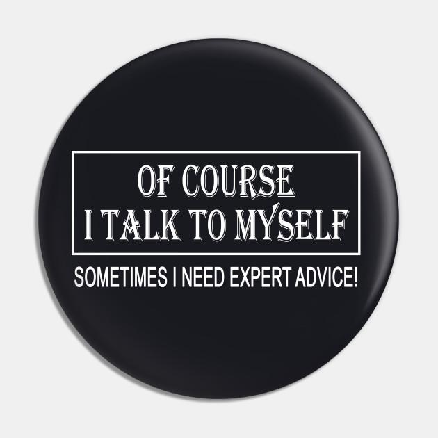 OF COURSE I TALK TO MYSELF SOMETIMES I NEED EXPERT ADVICE