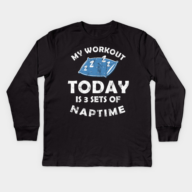 My Workout Today Is A Sets Of Naptime Funny Workout Gym Funny Fitness Gym Saying Kids Long Sleeve T Shirt Teepublic