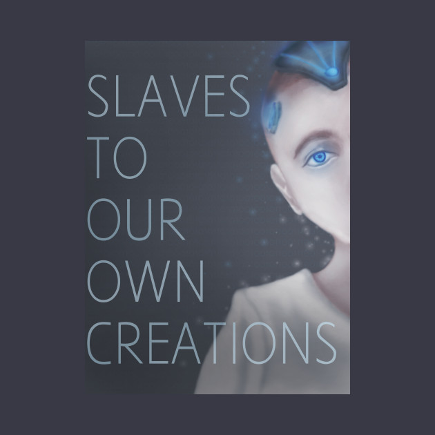 Slaves to our own creations