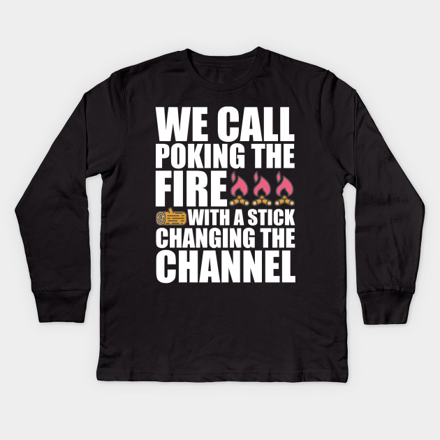 cc5b22b5 We Call Poking The Fire Changing The Channel T-Shirt Kids Long Sleeve T- Shirt