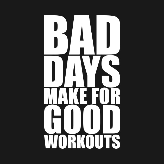 Bad Days Make For Good Workouts