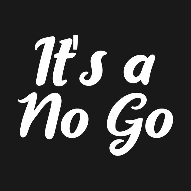 it's a no go - Its A No Go - T-Shirt | TeePublic