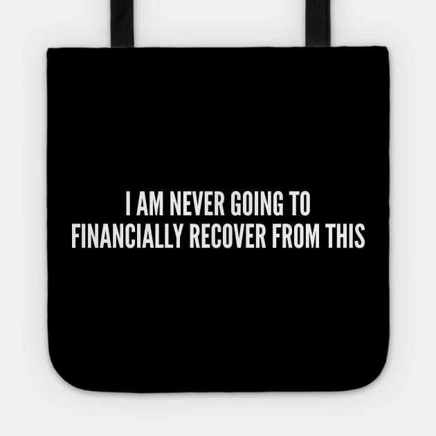I Am Never Going To Financially Recover From This - Funny Joke Statement Humor Slogan Quotes Saying Awesome Tiger King