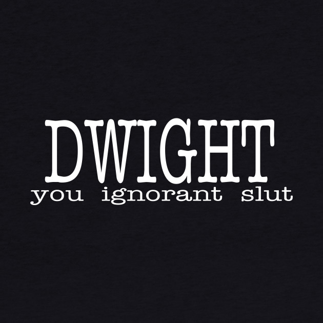 Dwight You Ignorant Slut