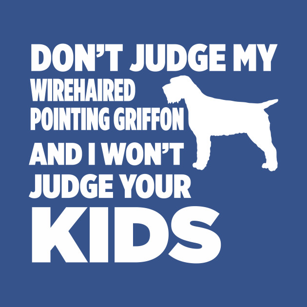 Don\'t Judge Wirehaired Pointing Griffon I Won\'t Kids - Dont Judge ...