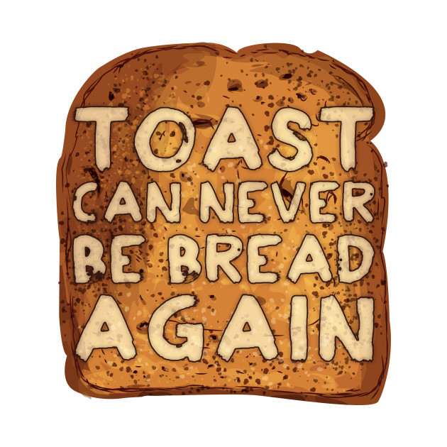 Toast Can Never Be Bread Again