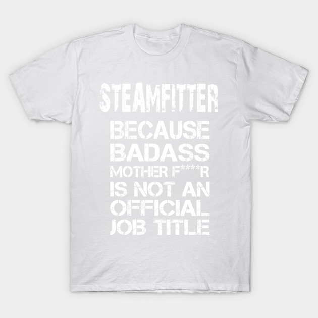 Steamfitter Because Badass Mother F****r Is Not An Official Job Title – T & Accessories T-Shirt-TJ