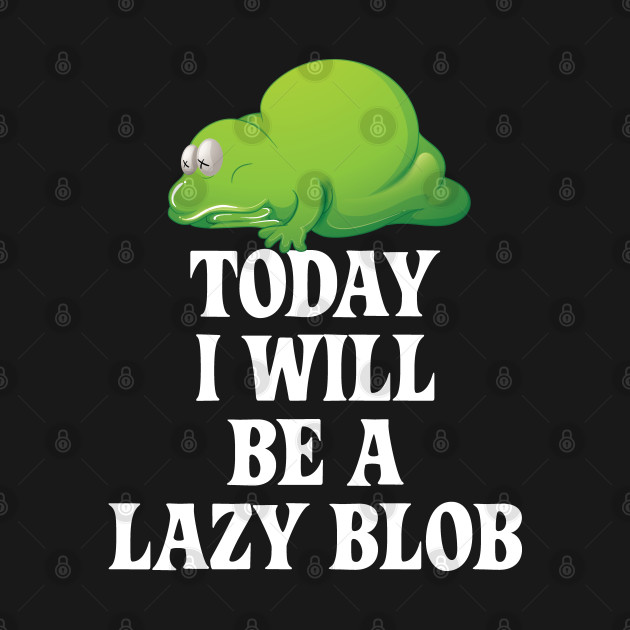 Today I Will Be A Lazy Blob