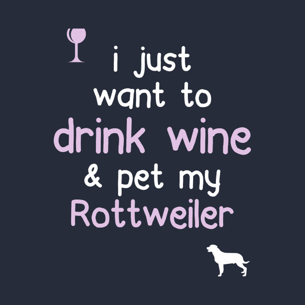 I Just Want To Drink Wine & Pet My Rottweiler