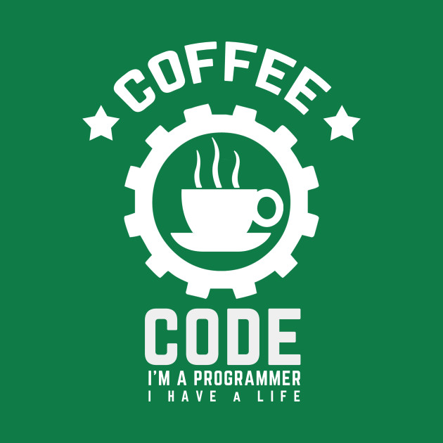 programmer: coffee and code. I am a programmer, i have a life