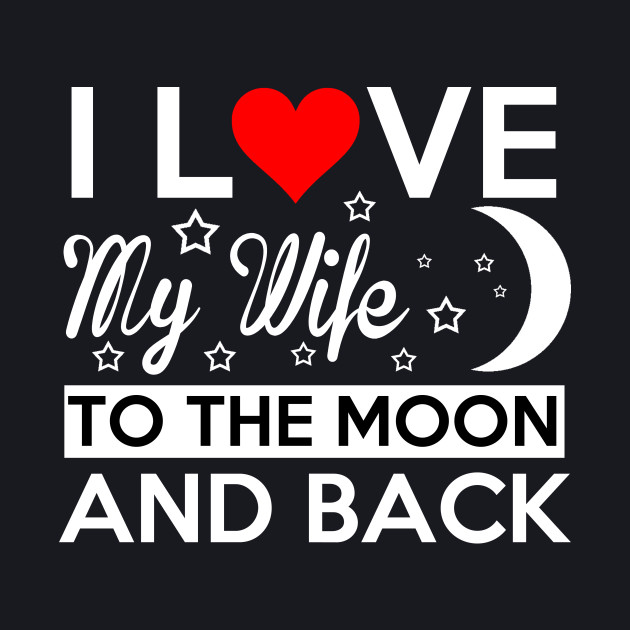 I LOVE MY WIFE TO THE MOON AND BACK